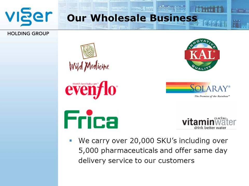 Our Wholesale Business We carry over 20,000 SKUs including over 5,000 pharmaceuticals and offer same day delivery service to our customers