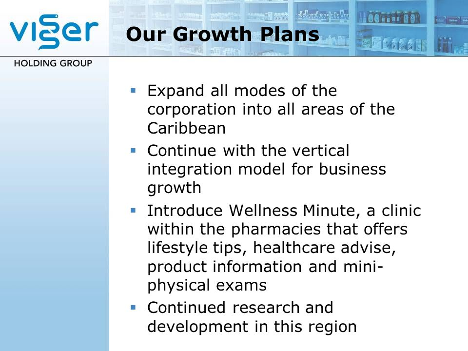 Our Growth Plans Expand all modes of the corporation into all areas of the Caribbean Continue with the vertical integration model for business growth Introduce Wellness Minute, a clinic within the pharmacies that offers lifestyle tips, healthcare advise, product information and mini- physical exams Continued research and development in this region