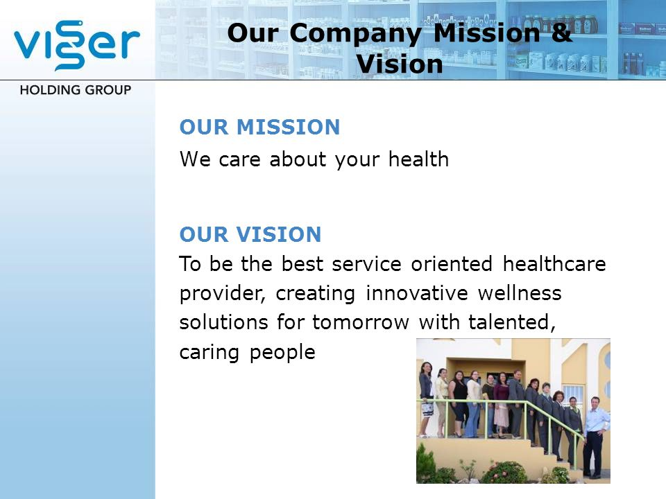 Our Company Mission & Vision OUR MISSION We care about your health OUR VISION To be the best service oriented healthcare provider, creating innovative