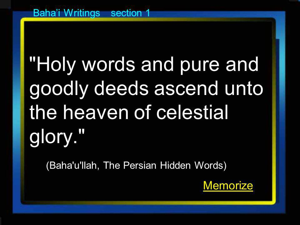 Bahai Writings section 1 Holy words and pure and goodly deeds ascend unto the heaven of celestial glory. (Baha u llah, The Persian Hidden Words) Memorize