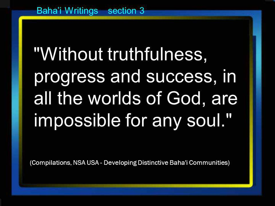 Bahai Writings section 3 Without truthfulness, progress and success, in all the worlds of God, are impossible for any soul. (Compilations, NSA USA - Developing Distinctive Baha i Communities)