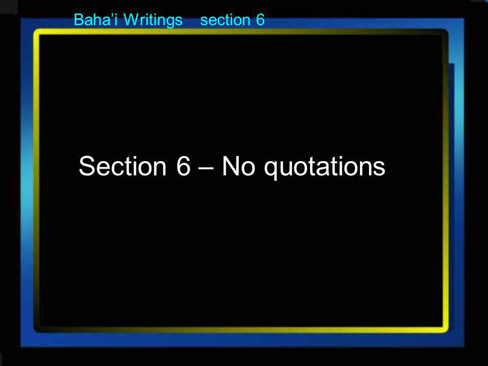 Section 6 – No quotations Bahai Writings section 6