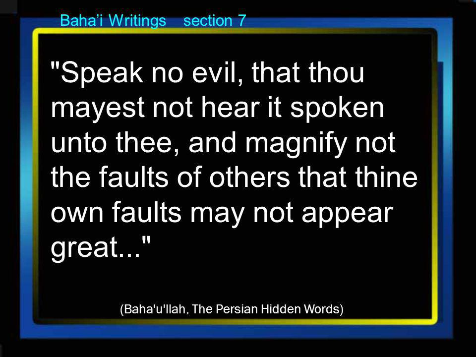 Bahai Writings section 7 Speak no evil, that thou mayest not hear it spoken unto thee, and magnify not the faults of others that thine own faults may not appear great... (Baha u llah, The Persian Hidden Words)