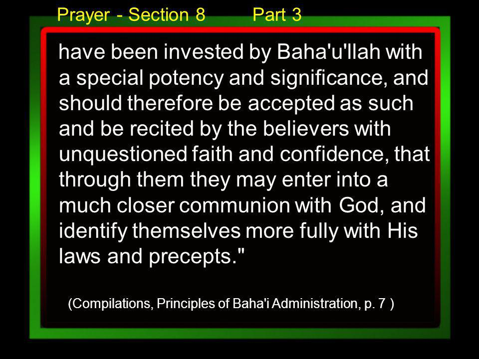 Prayer - Section 8 Part 3 have been invested by Baha u llah with a special potency and significance, and should therefore be accepted as such and be recited by the believers with unquestioned faith and confidence, that through them they may enter into a much closer communion with God, and identify themselves more fully with His laws and precepts. (Compilations, Principles of Baha i Administration, p.