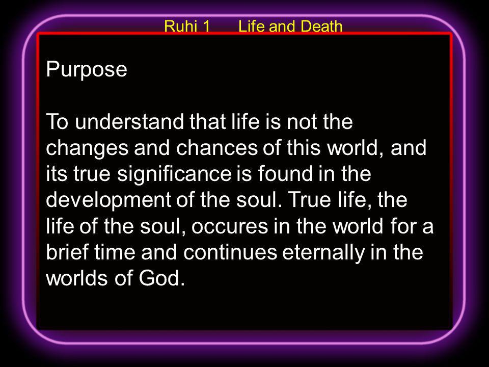 Purpose To understand that life is not the changes and chances of this world, and its true significance is found in the development of the soul. True