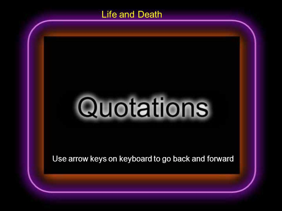 Life and Death Use arrow keys on keyboard to go back and forward