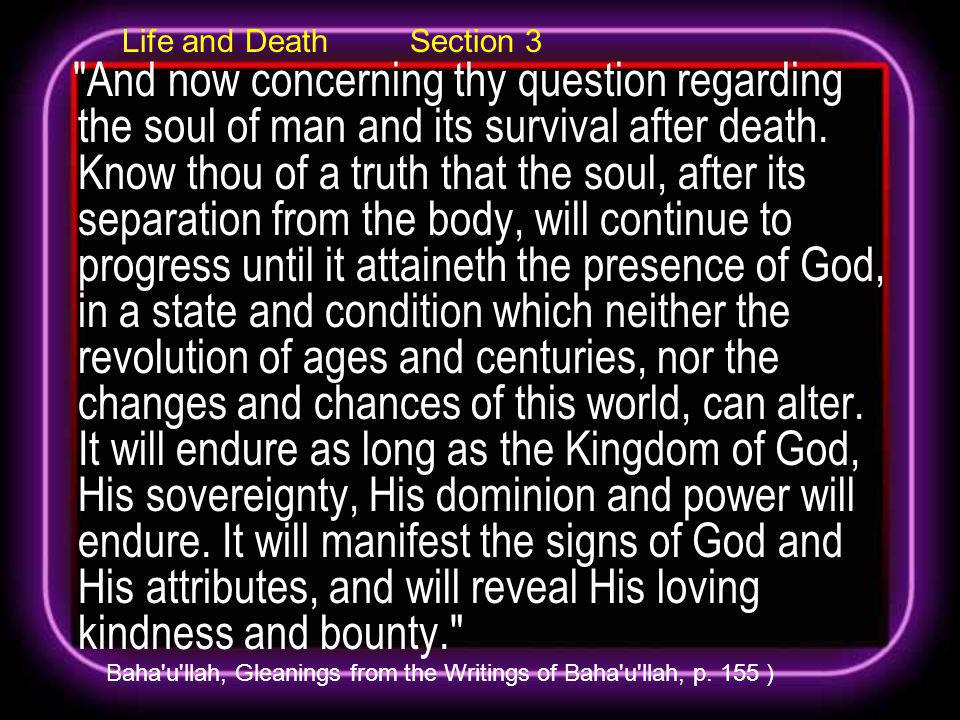 Life and Death Section 3 And now concerning thy question regarding the soul of man and its survival after death.