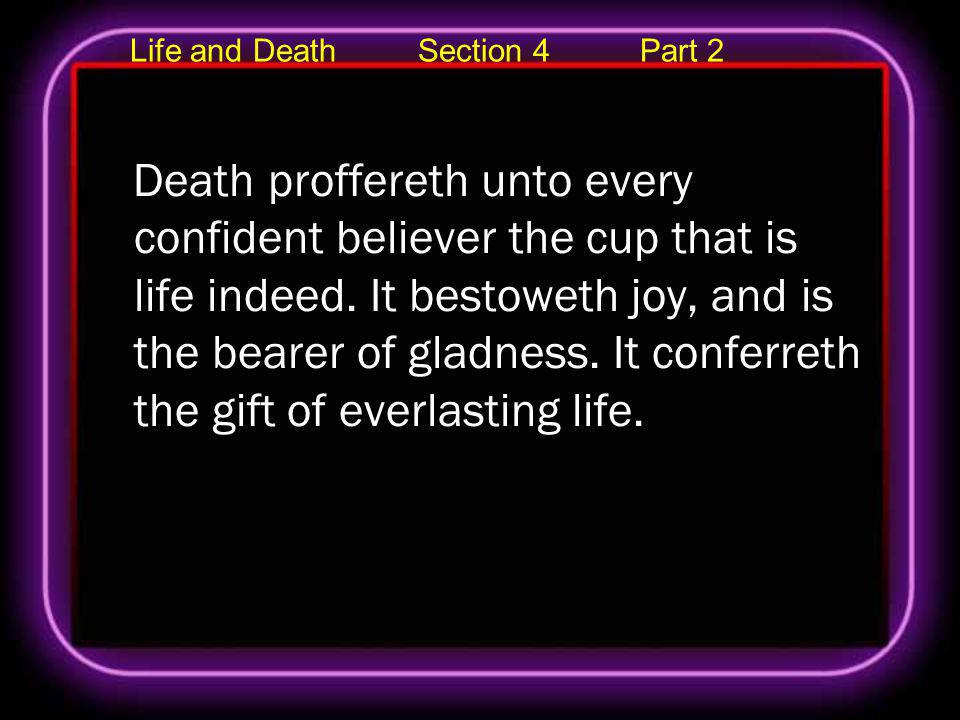 Life and Death Section 4 Part 2 Death proffereth unto every confident believer the cup that is life indeed. It bestoweth joy, and is the bearer of gla