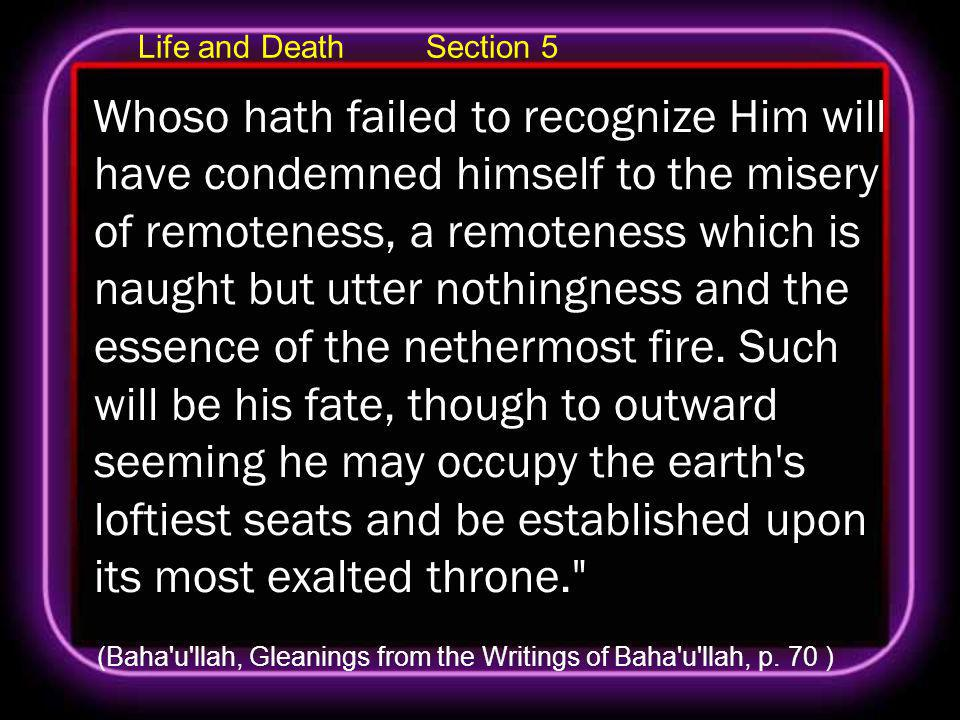 Life and Death Section 5 Whoso hath failed to recognize Him will have condemned himself to the misery of remoteness, a remoteness which is naught but