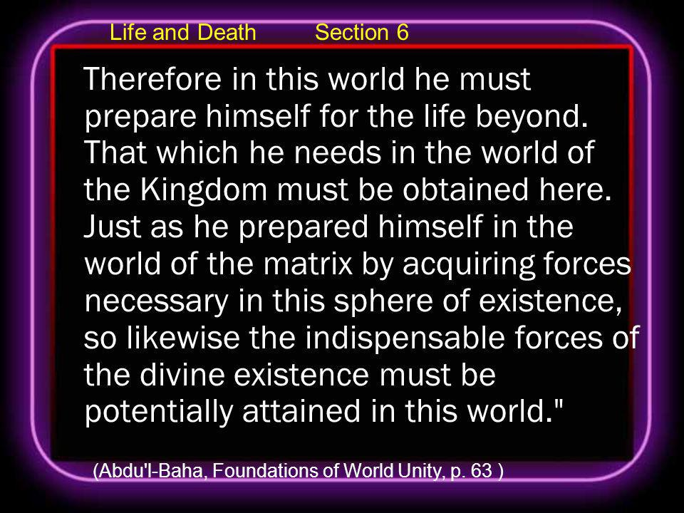 Life and Death Section 6 Therefore in this world he must prepare himself for the life beyond.