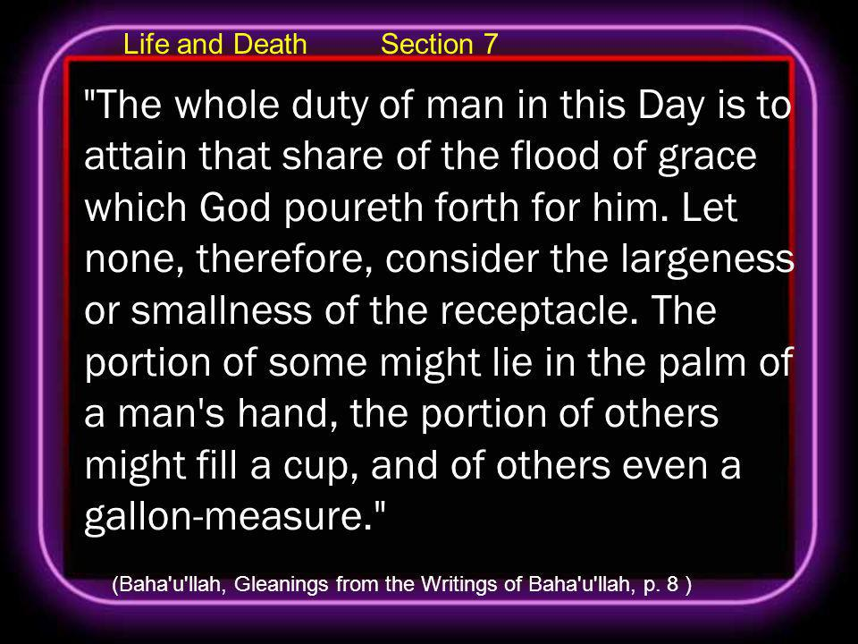 Life and Death Section 7 The whole duty of man in this Day is to attain that share of the flood of grace which God poureth forth for him.