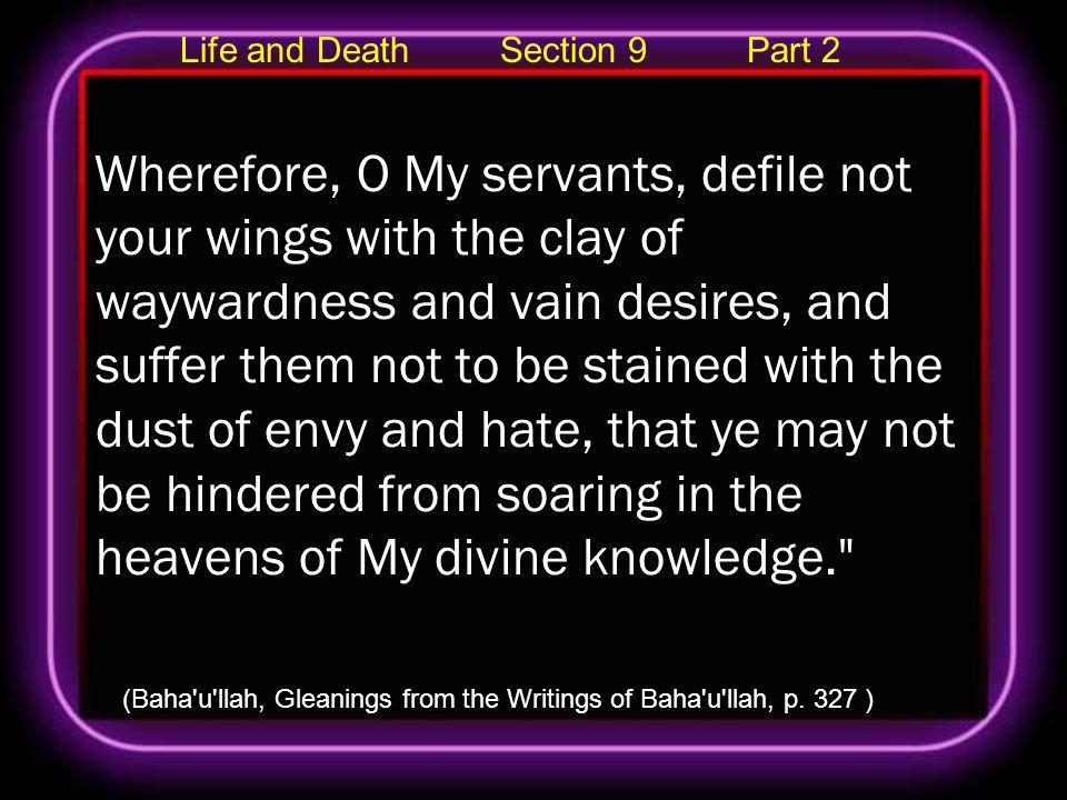 Life and Death Section 9 Part 2 Wherefore, O My servants, defile not your wings with the clay of waywardness and vain desires, and suffer them not to