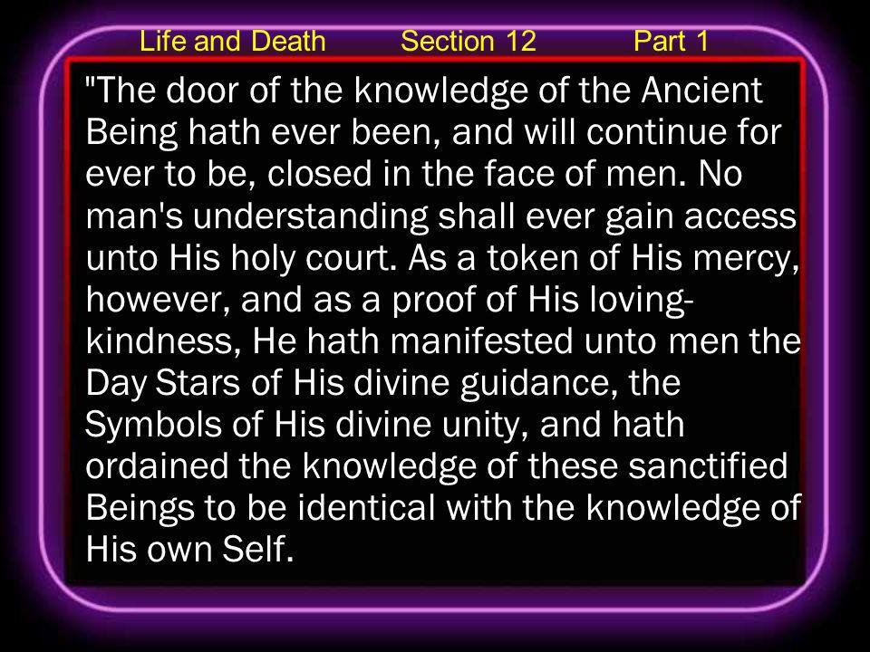 Life and Death Section 12 Part 1 The door of the knowledge of the Ancient Being hath ever been, and will continue for ever to be, closed in the face of men.