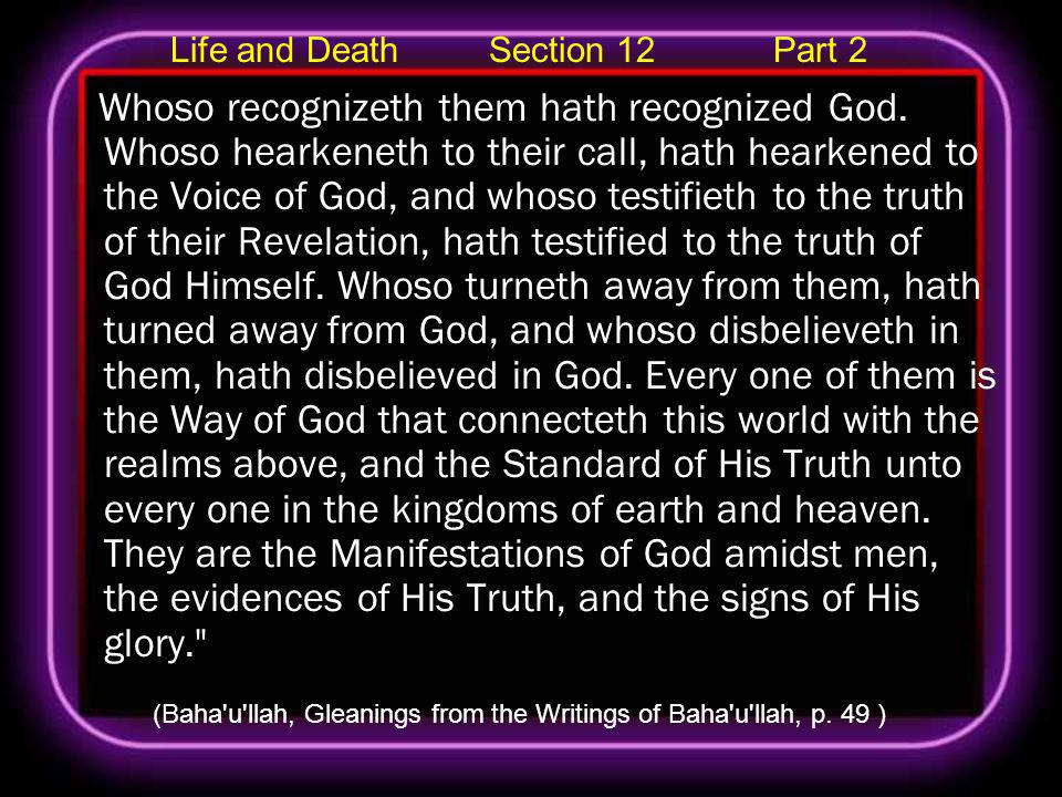 Life and Death Section 12 Part 2 Whoso recognizeth them hath recognized God. Whoso hearkeneth to their call, hath hearkened to the Voice of God, and w