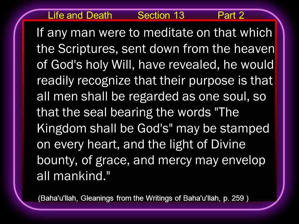 Life and Death Section 13 Part 2 If any man were to meditate on that which the Scriptures, sent down from the heaven of God s holy Will, have revealed, he would readily recognize that their purpose is that all men shall be regarded as one soul, so that the seal bearing the words The Kingdom shall be God s may be stamped on every heart, and the light of Divine bounty, of grace, and mercy may envelop all mankind. (Baha u llah, Gleanings from the Writings of Baha u llah, p.