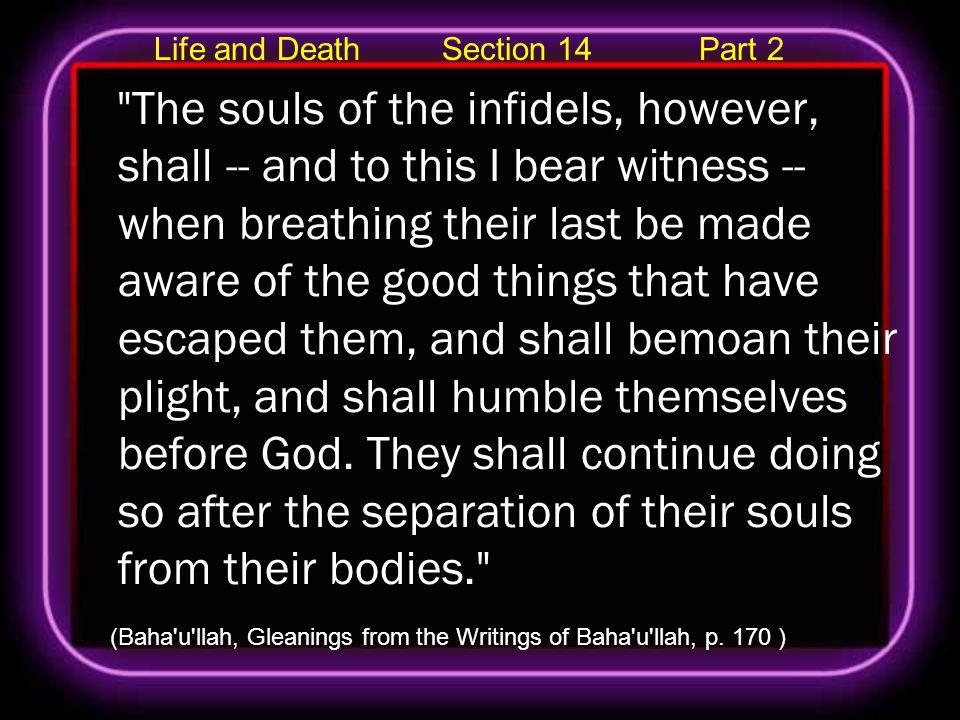 Life and Death Section 14 Part 2 The souls of the infidels, however, shall -- and to this I bear witness -- when breathing their last be made aware of the good things that have escaped them, and shall bemoan their plight, and shall humble themselves before God.