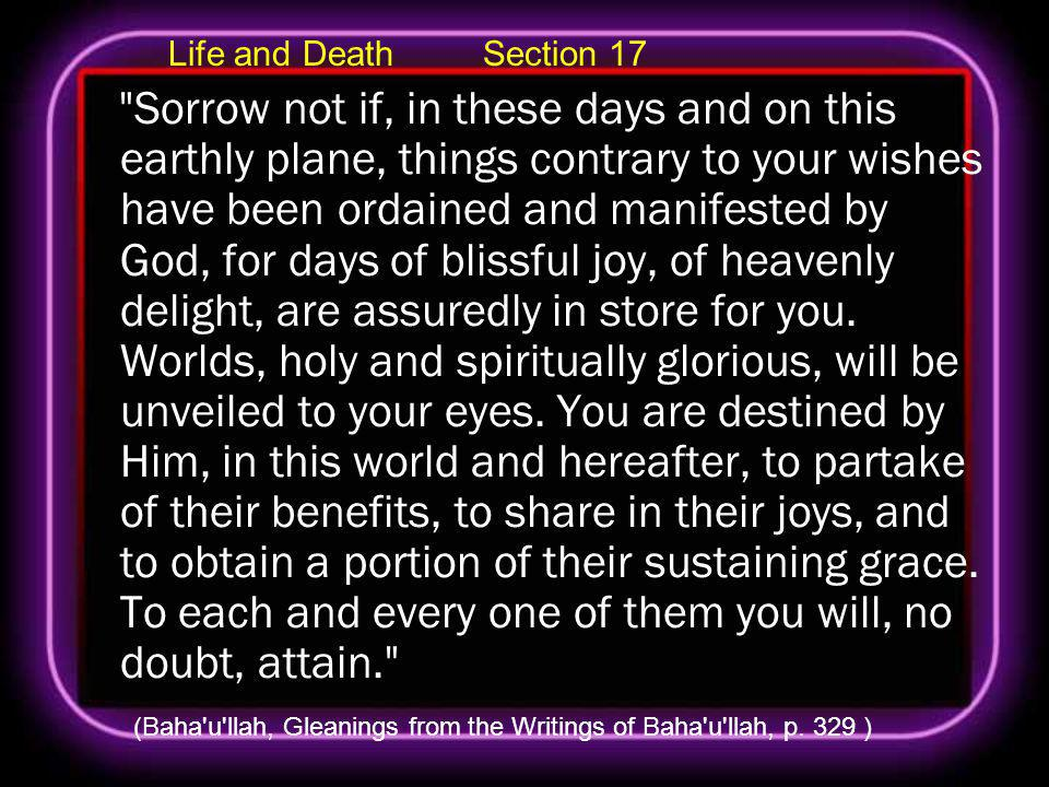 Life and Death Section 17 Sorrow not if, in these days and on this earthly plane, things contrary to your wishes have been ordained and manifested by God, for days of blissful joy, of heavenly delight, are assuredly in store for you.