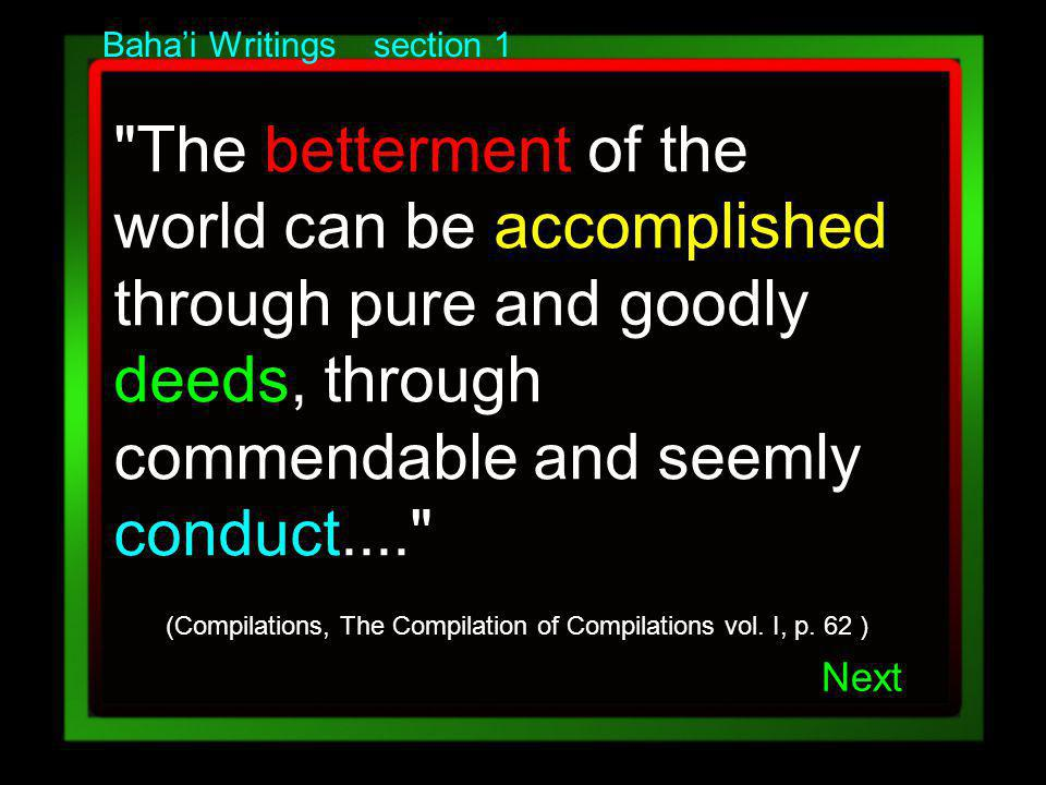 Bahai Writings section 1 The betterment of the world can be accomplished through pure and goodly deeds, through commendable and seemly conduct.... (Compilations, The Compilation of Compilations vol.