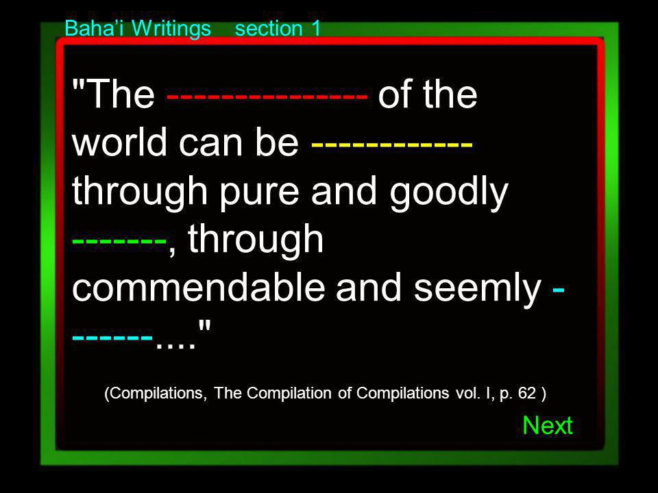 Bahai Writings section 1 The --------------- of the world can be ------------ through pure and goodly -------, through commendable and seemly - ------.... (Compilations, The Compilation of Compilations vol.