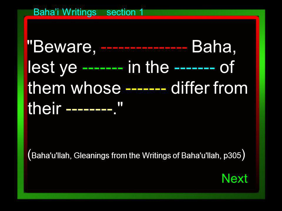 Bahai Writings section 1 Beware, --------------- Baha, lest ye ------- in the ------- of them whose ------- differ from their --------. ( Baha u llah, Gleanings from the Writings of Baha u llah, p305 ) Next