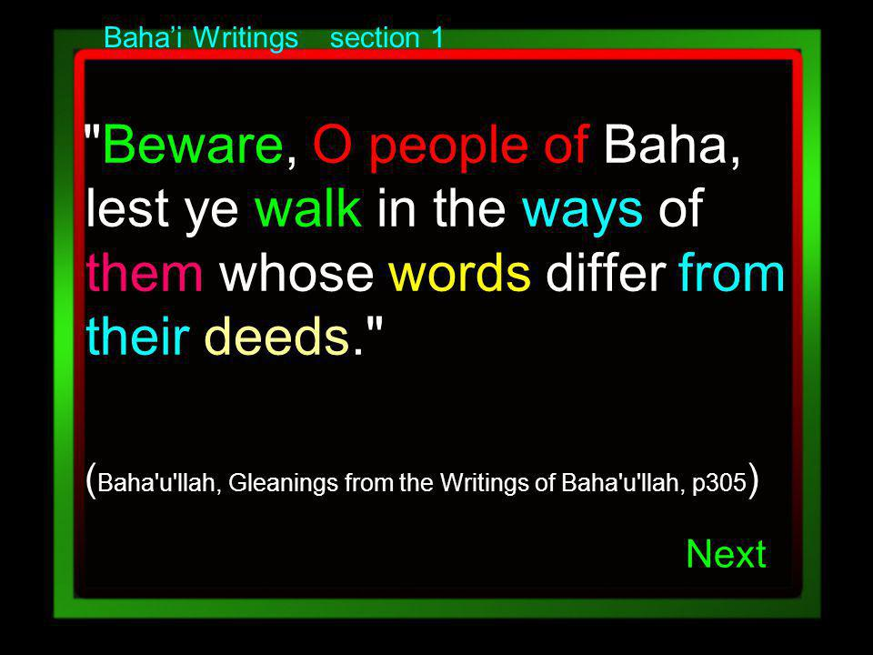 Bahai Writings section 1 Beware, O people of Baha, lest ye walk in the ways of them whose words differ from their deeds. ( Baha u llah, Gleanings from the Writings of Baha u llah, p305 ) Next