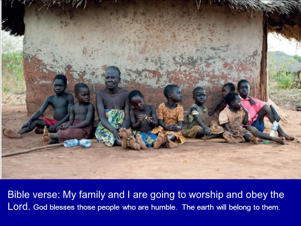Bible verse: My family and I are going to worship and obey the Lord. God blesses those people who are humble. The earth will belong to them.