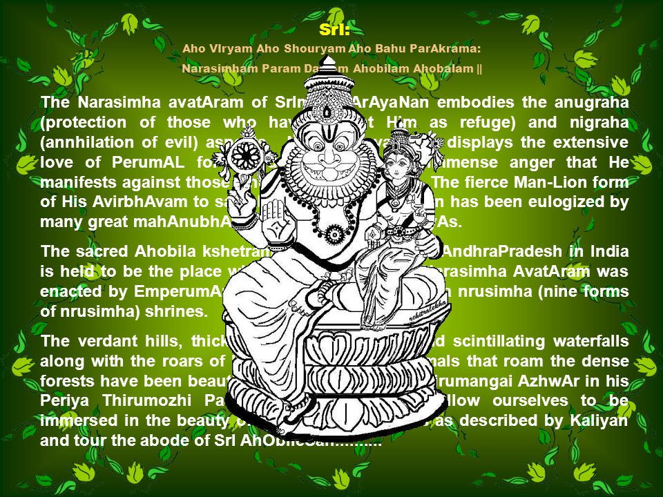 SrI: Aho VIryam Aho Shouryam Aho Bahu ParAkrama: Narasimham Param Daivam Ahobilam Ahobalam || The Narasimha avatAram of SrIman NArAyaNan embodies the anugraha (protection of those who have sought Him as refuge) and nigraha (annhilation of evil) aspects.