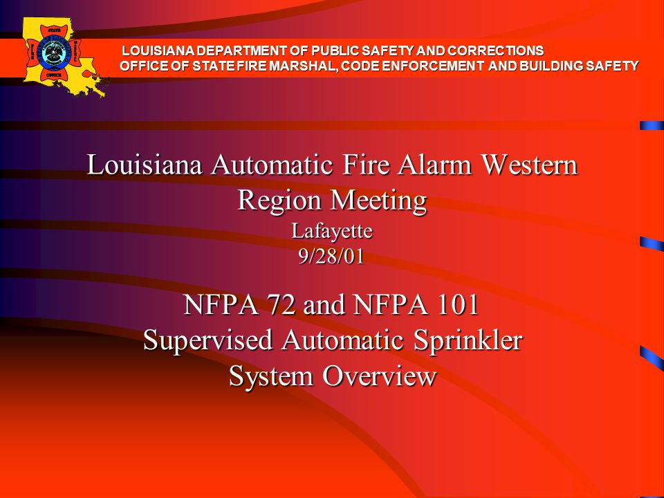 Louisiana Automatic Fire Alarm Western Region Meeting Lafayette 9/28/01 NFPA 72 and NFPA 101 Supervised Automatic Sprinkler System Overview LOUISIANA