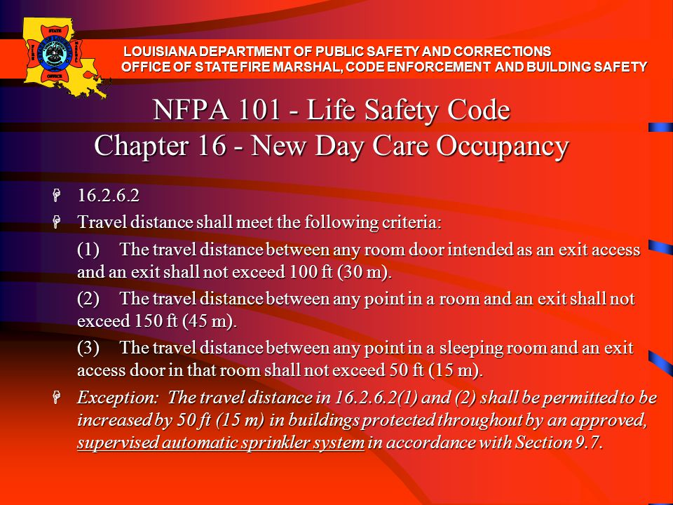 NFPA 101 - Life Safety Code Chapter 16 - New Day Care Occupancy H 16.2.6.2 H Travel distance shall meet the following criteria: (1)The travel distance
