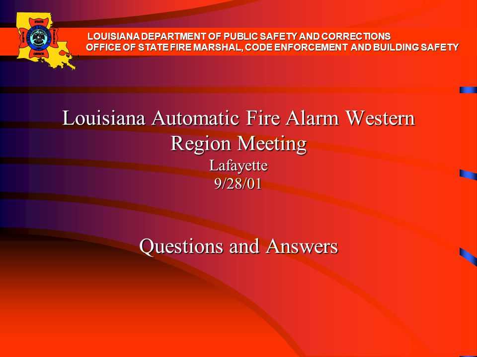 Louisiana Automatic Fire Alarm Western Region Meeting Lafayette 9/28/01 Questions and Answers LOUISIANA DEPARTMENT OF PUBLIC SAFETY AND CORRECTIONS OF