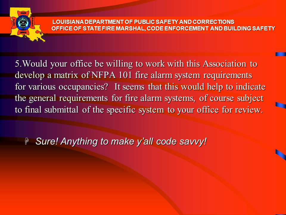 5.Would your office be willing to work with this Association to develop a matrix of NFPA 101 fire alarm system requirements for various occupancies? I