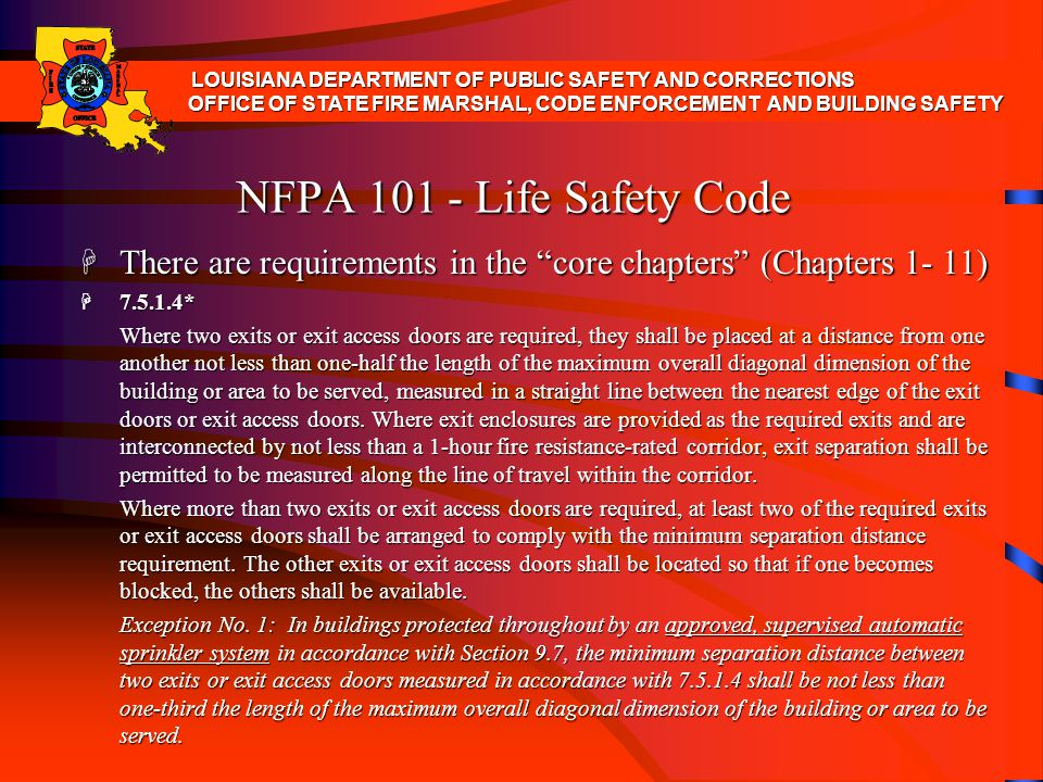 NFPA 101 - Life Safety Code H There are requirements in the core chapters (Chapters 1- 11) H 7.5.1.4* Where two exits or exit access doors are require