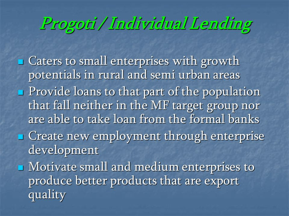 Progoti / Individual Lending Caters to small enterprises with growth potentials in rural and semi urban areas Provide loans to that part of the popula