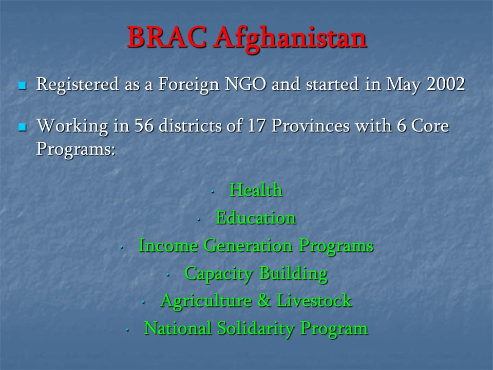 BRAC Afghanistan Registered as a Foreign NGO and started in May 2002 Working in 56 districts of 17 Provinces with 6 Core Programs: Health Education In