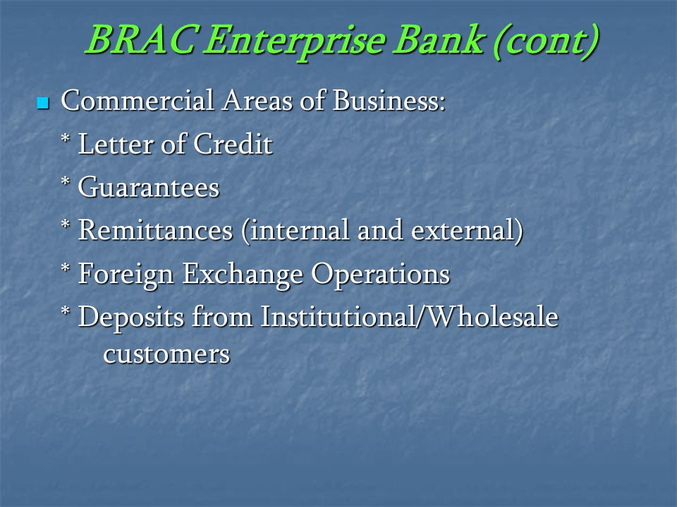 BRAC Enterprise Bank (cont) Commercial Areas of Business: Commercial Areas of Business: * Letter of Credit * Guarantees * Remittances (internal and ex