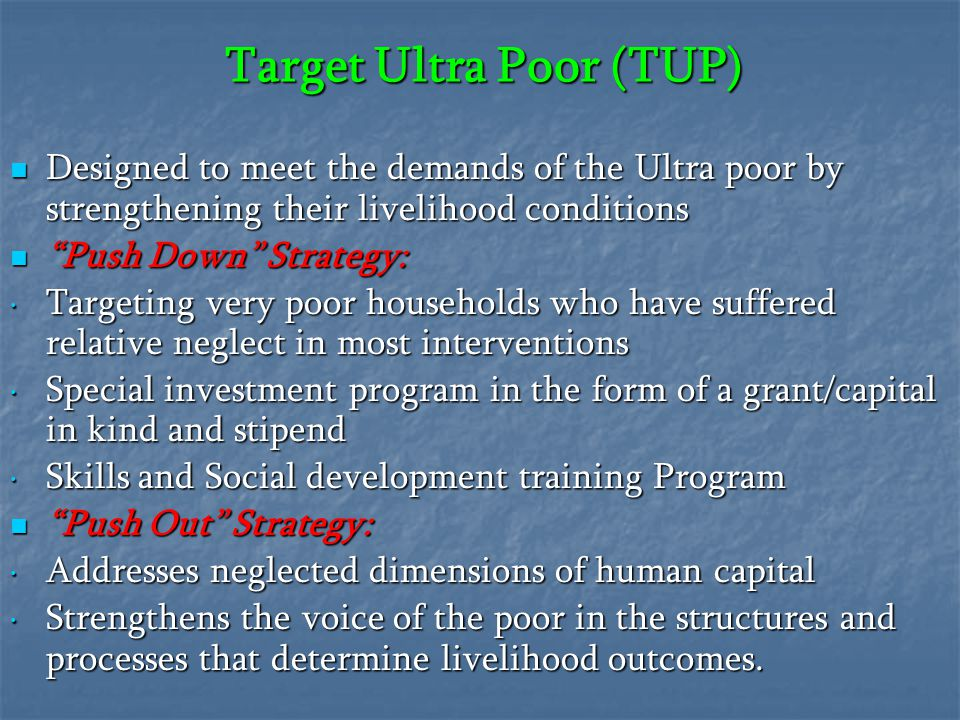 Target Ultra Poor (TUP) Designed to meet the demands of the Ultra poor by strengthening their livelihood conditions Designed to meet the demands of th