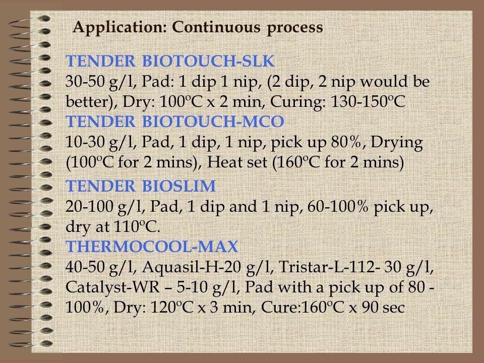 Application: Continuous process TENDER BIOTOUCH-SLK 30-50 g/l, Pad: 1 dip 1 nip, (2 dip, 2 nip would be better), Dry: 100ºC x 2 min, Curing: 130-150ºC TENDER BIOTOUCH-MCO 10-30 g/l, Pad, 1 dip, 1 nip, pick up 80%, Drying (100ºC for 2 mins), Heat set (160ºC for 2 mins) TENDER BIOSLIM 20-100 g/l, Pad, 1 dip and 1 nip, 60-100% pick up, dry at 110ºC.
