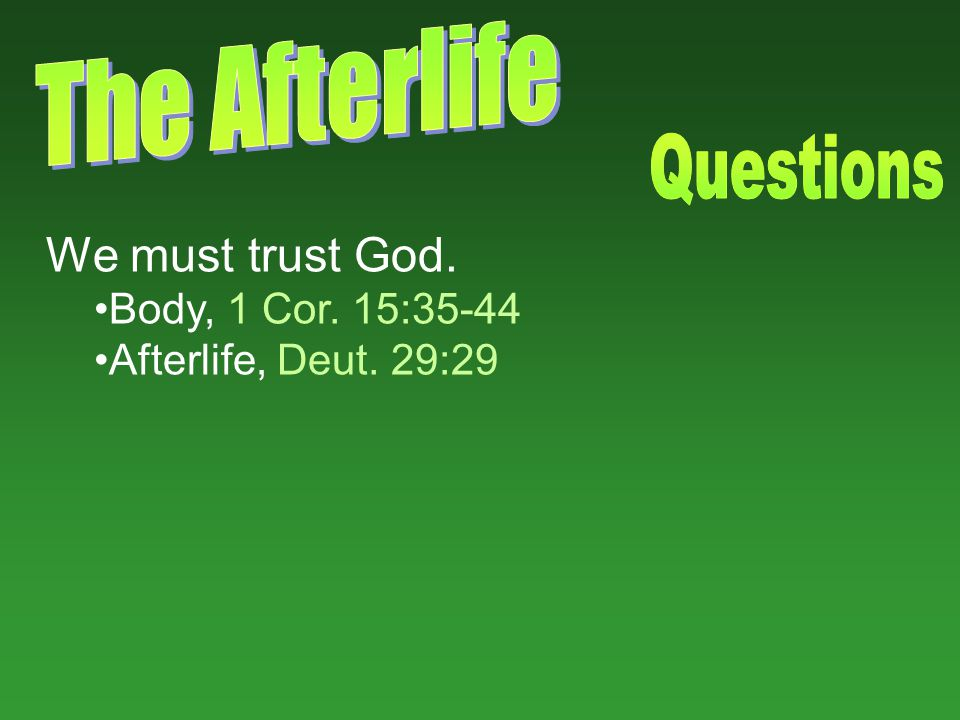 We must trust God. Body, 1 Cor. 15:35-44 Afterlife, Deut. 29:29