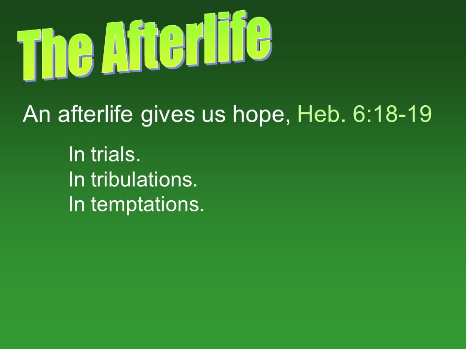 An afterlife gives us hope, Heb. 6:18-19 In trials. In tribulations. In temptations.