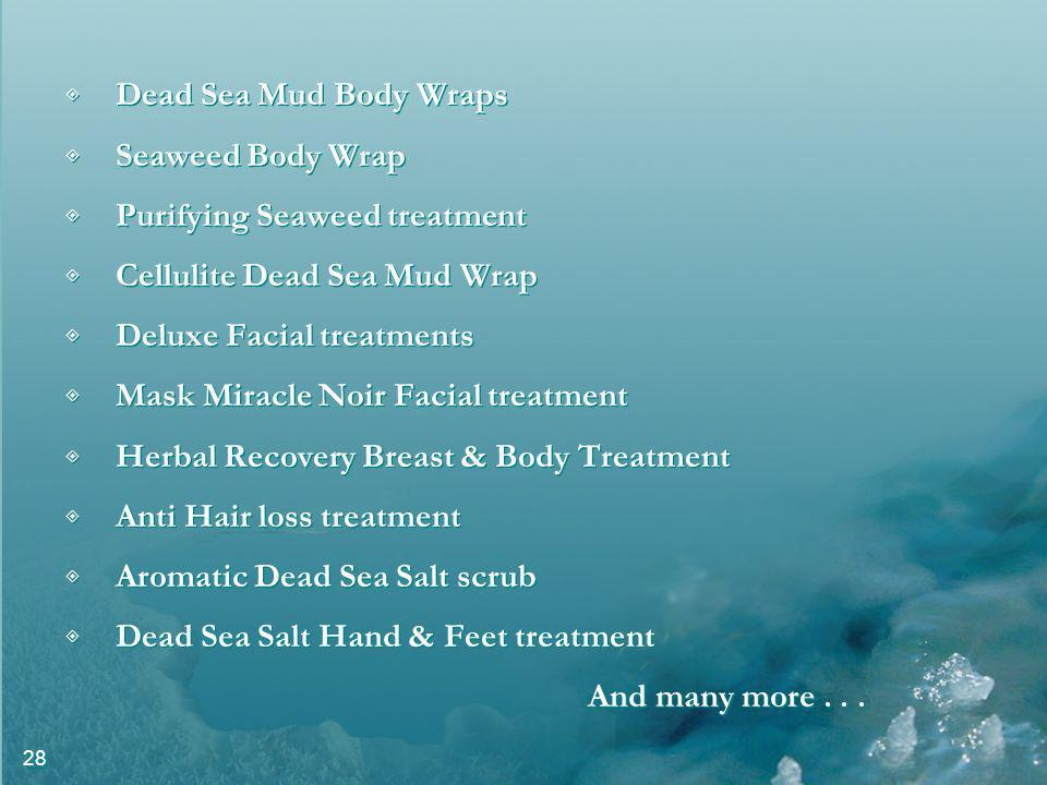 28 Dead Sea Mud Body Wraps Seaweed Body Wrap Purifying Seaweed treatment Cellulite Dead Sea Mud Wrap Deluxe Facial treatments Mask Miracle Noir Facial treatment Herbal Recovery Breast & Body Treatment Anti Hair loss treatment Aromatic Dead Sea Salt scrub Dead Sea Salt Hand & Feet treatment And many more...