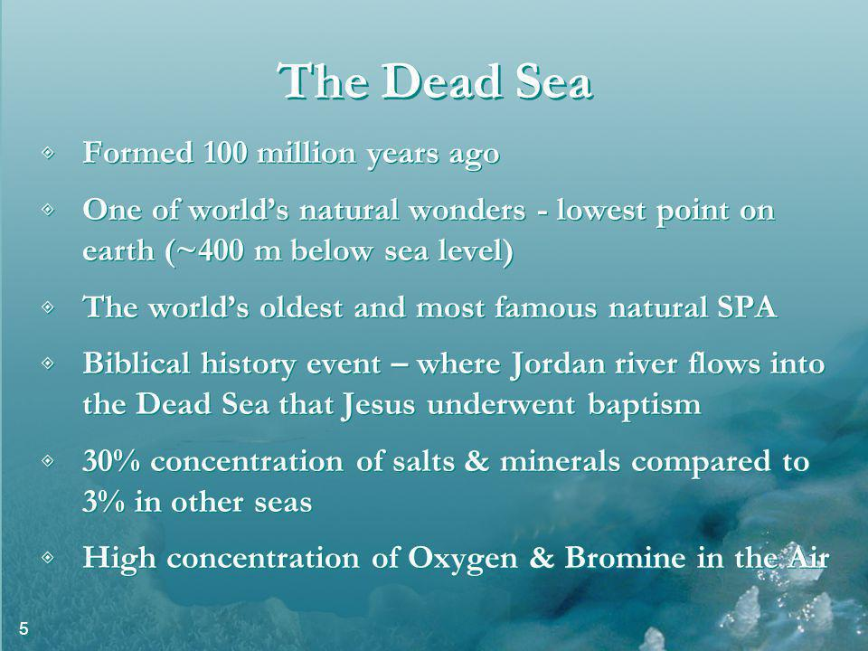 5 The Dead Sea Formed 100 million years ago One of worlds natural wonders - lowest point on earth (~400 m below sea level) The worlds oldest and most famous natural SPA Biblical history event – where Jordan river flows into the Dead Sea that Jesus underwent baptism 30% concentration of salts & minerals compared to 3% in other seas High concentration of Oxygen & Bromine in the Air Formed 100 million years ago One of worlds natural wonders - lowest point on earth (~400 m below sea level) The worlds oldest and most famous natural SPA Biblical history event – where Jordan river flows into the Dead Sea that Jesus underwent baptism 30% concentration of salts & minerals compared to 3% in other seas High concentration of Oxygen & Bromine in the Air