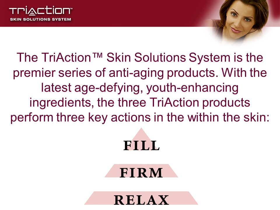 TriAction Skin Complex targets noticeable aging within the skin to achieve a lifted, firm appearance.