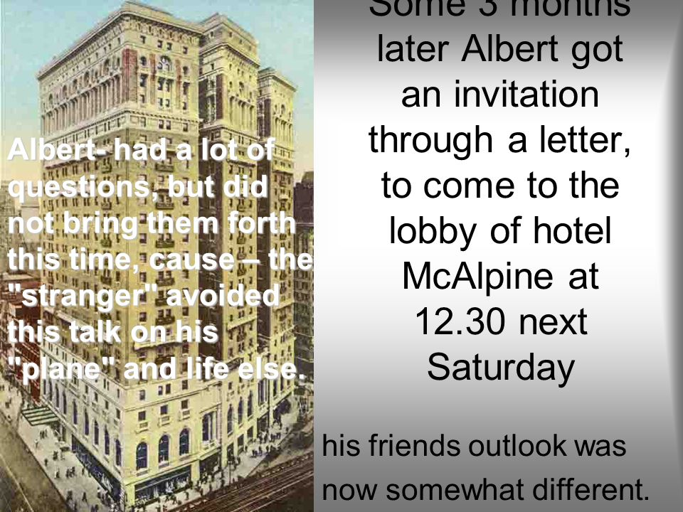 Some 3 months later Albert got an invitation through a letter, to come to the lobby of hotel McAlpine at 12.30 next Saturday his friends outlook was now somewhat different.