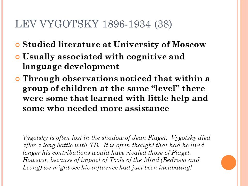 LEV VYGOTSKY 1896-1934 (38) Studied literature at University of Moscow Usually associated with cognitive and language development Through observations