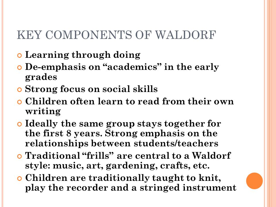 KEY COMPONENTS OF WALDORF Learning through doing De-emphasis on academics in the early grades Strong focus on social skills Children often learn to re