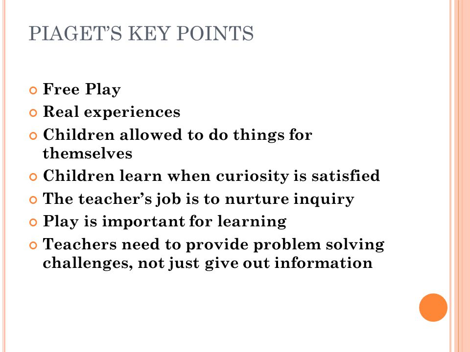 PIAGETS KEY POINTS Free Play Real experiences Children allowed to do things for themselves Children learn when curiosity is satisfied The teachers job