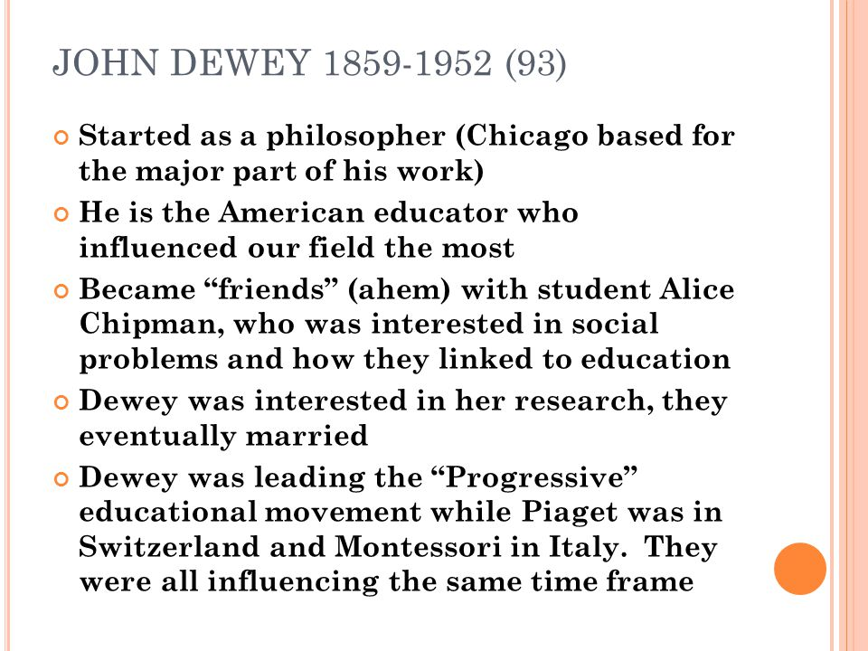 JOHN DEWEY 1859-1952 (93) Started as a philosopher (Chicago based for the major part of his work) He is the American educator who influenced our field