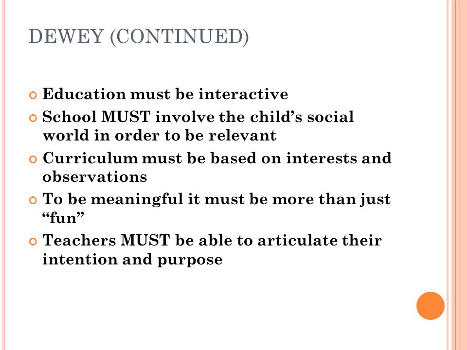 DEWEY (CONTINUED) Education must be interactive School MUST involve the childs social world in order to be relevant Curriculum must be based on intere