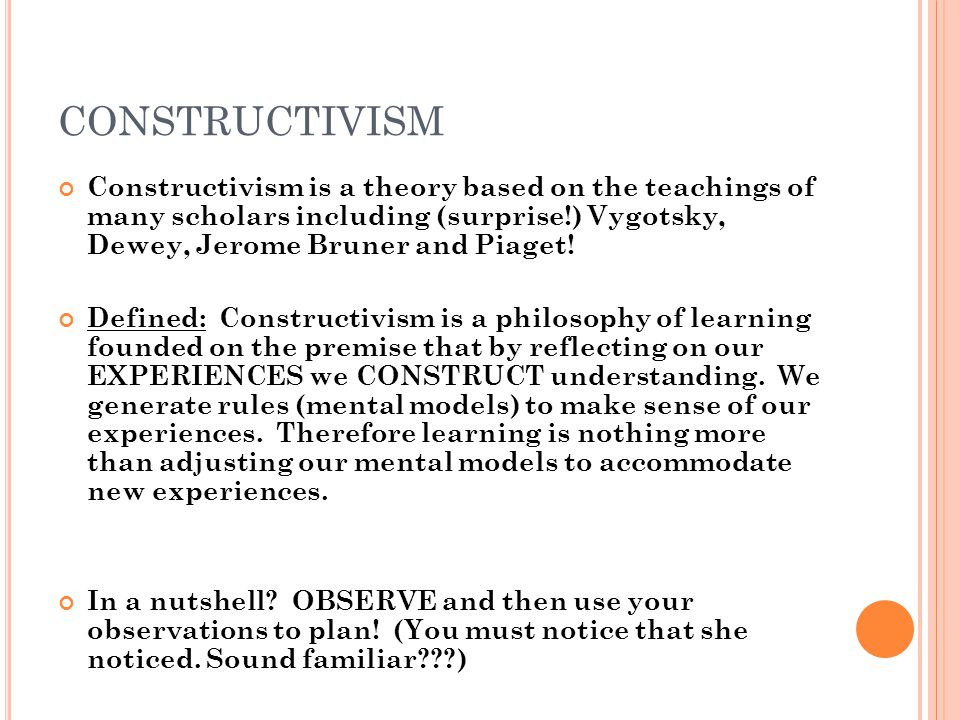 CONSTRUCTIVISM Constructivism is a theory based on the teachings of many scholars including (surprise!) Vygotsky, Dewey, Jerome Bruner and Piaget! Def