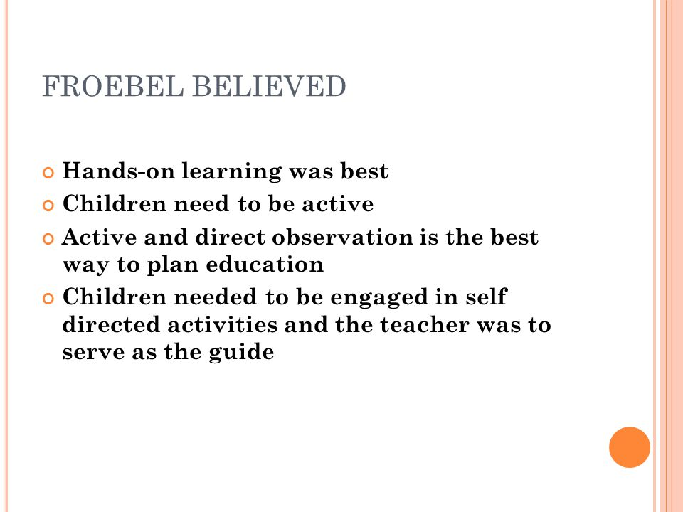 FROEBEL BELIEVED Hands-on learning was best Children need to be active Active and direct observation is the best way to plan education Children needed